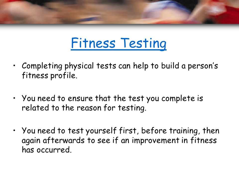 Fitness Testing Completing physical tests can help to build a person's fitness profile.