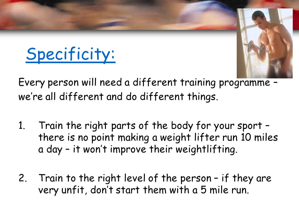 Specificity: Every person will need a different training programme –