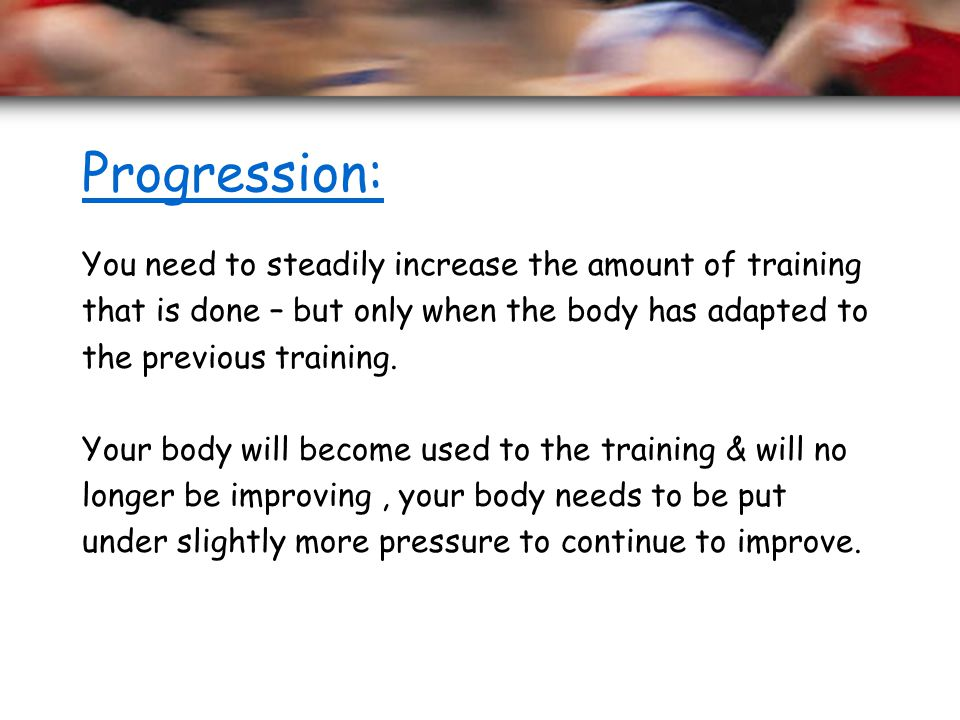 Progression: You need to steadily increase the amount of training