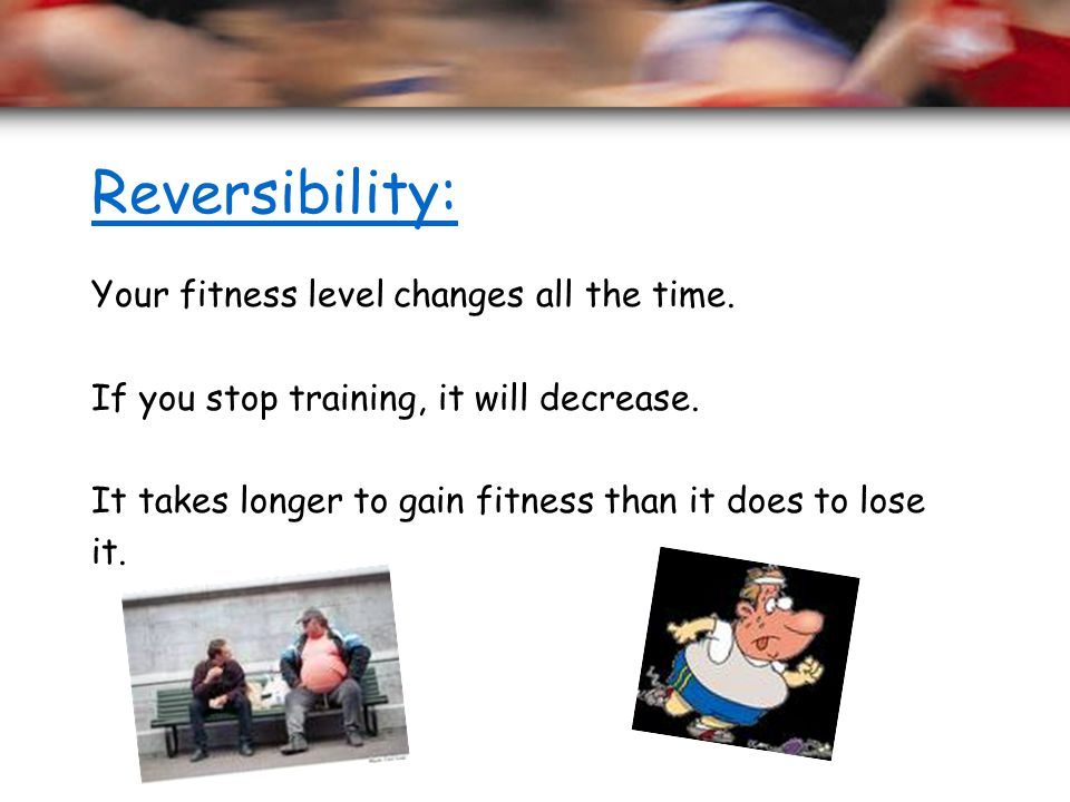 Reversibility: Your fitness level changes all the time.