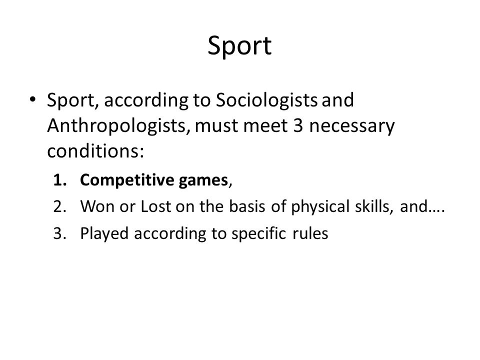 Sport Sport, according to Sociologists and Anthropologists, must meet 3 necessary conditions: Competitive games,