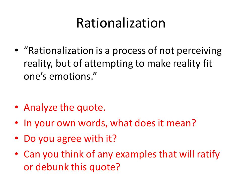 Rationalization Rationalization is a process of not perceiving reality, but of attempting to make reality fit one's emotions.