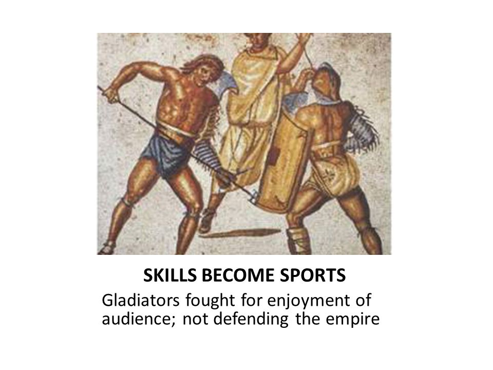 SKILLS BECOME SPORTS Gladiators fought for enjoyment of audience; not defending the empire