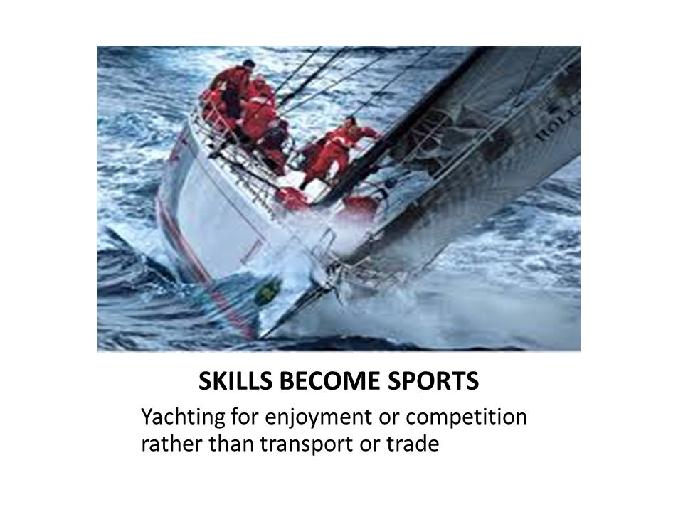 SKILLS BECOME SPORTS Yachting for enjoyment or competition rather than transport or trade