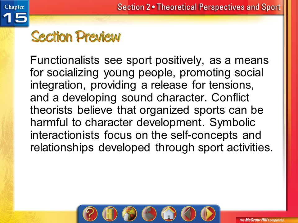 Functionalists see sport positively, as a means for socializing young people, promoting social integration, providing a release for tensions, and a developing sound character. Conflict theorists believe that organized sports can be harmful to character development. Symbolic interactionists focus on the self-concepts and relationships developed through sport activities.