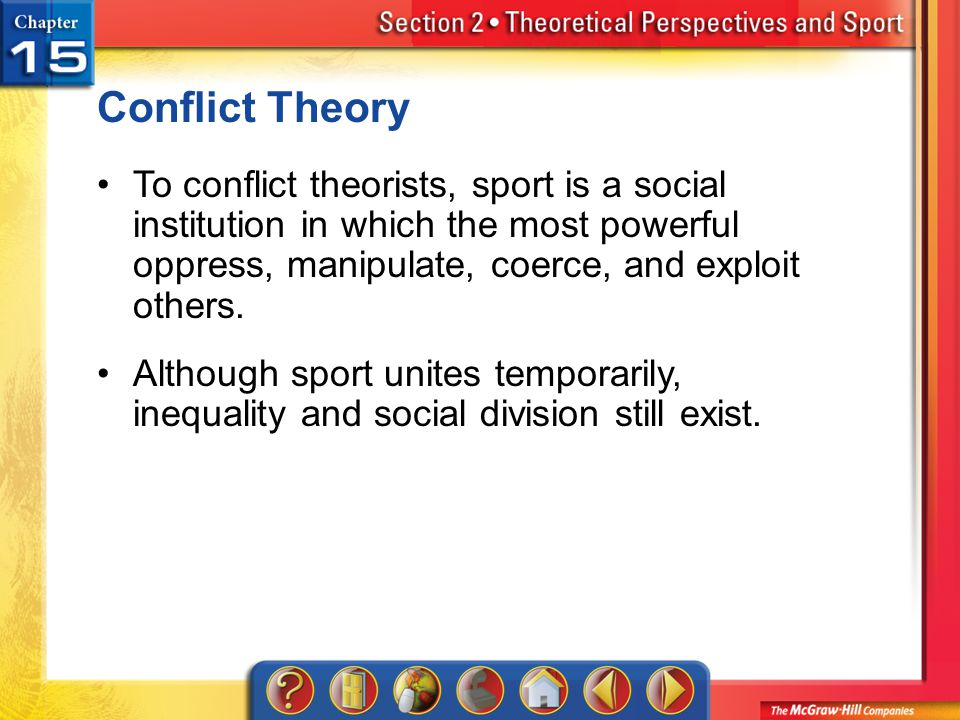 Conflict Theory To conflict theorists, sport is a social institution in which the most powerful oppress, manipulate, coerce, and exploit others.