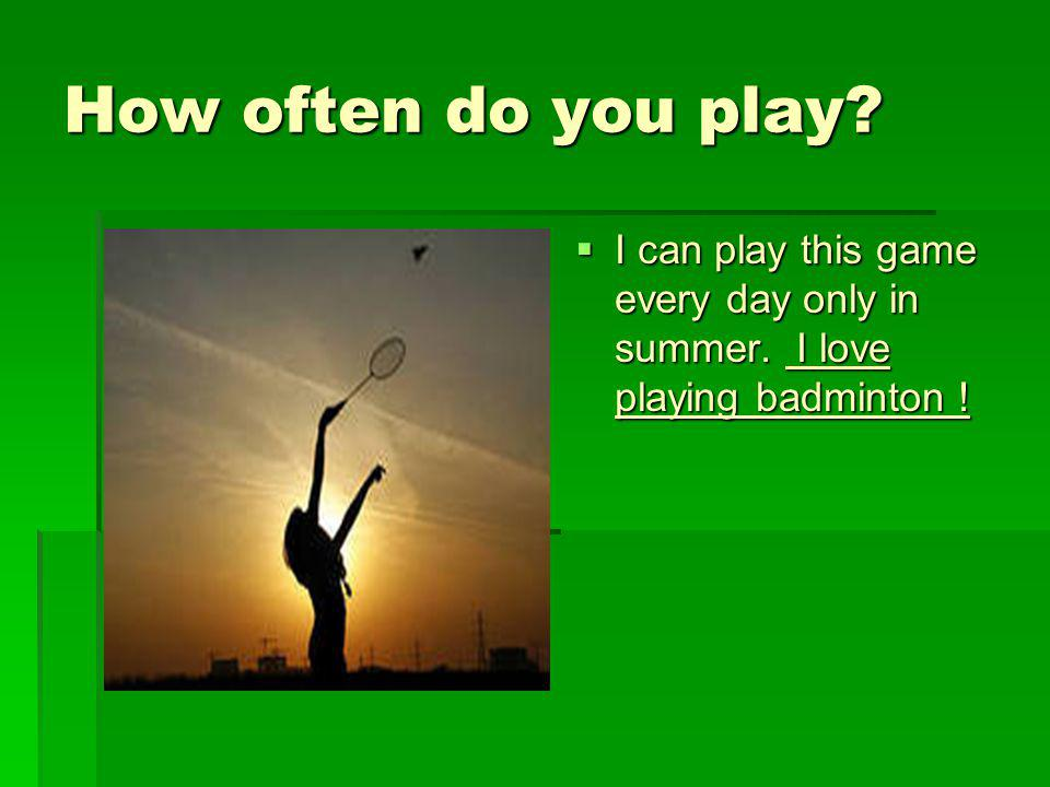 How often do you play I can play this game every day only in summer. I love playing badminton !