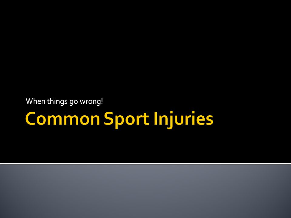 When things go wrong! Common Sport Injuries