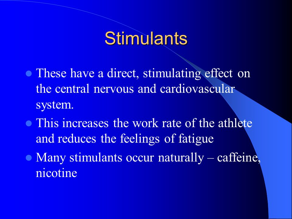 Stimulants These have a direct, stimulating effect on the central nervous and cardiovascular system.