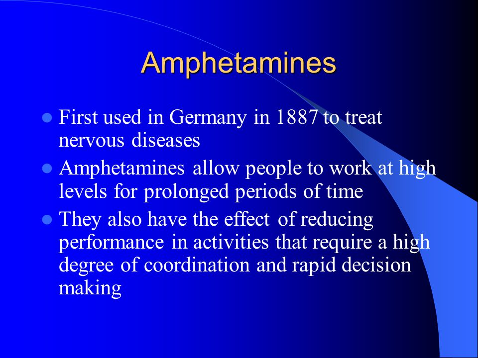 Amphetamines First used in Germany in 1887 to treat nervous diseases