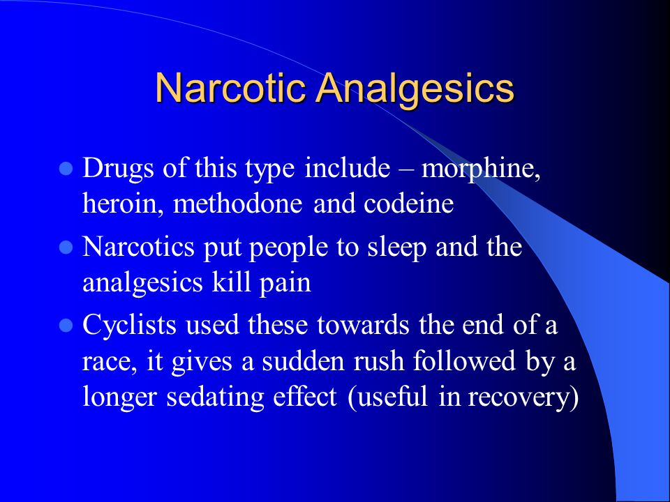 Narcotic Analgesics Drugs of this type include – morphine, heroin, methodone and codeine. Narcotics put people to sleep and the analgesics kill pain.