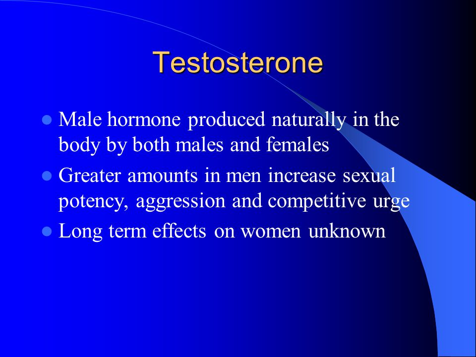 Testosterone Male hormone produced naturally in the body by both males and females.