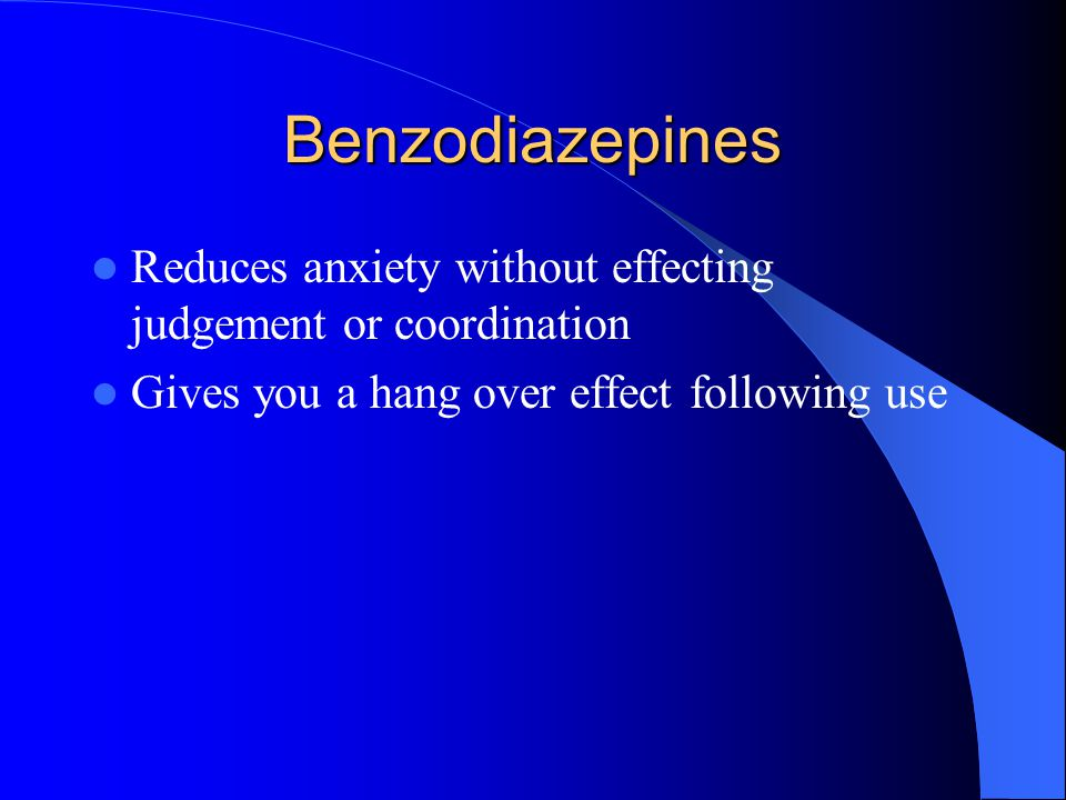 Benzodiazepines Reduces anxiety without effecting judgement or coordination.