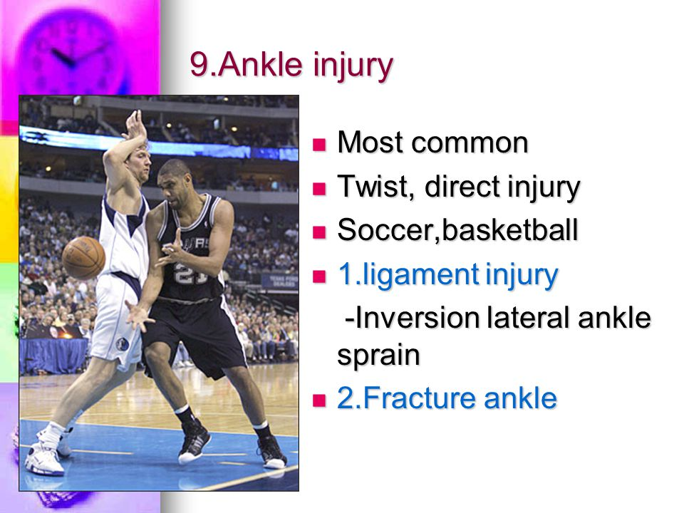 9.Ankle injury Most common Twist, direct injury Soccer,basketball