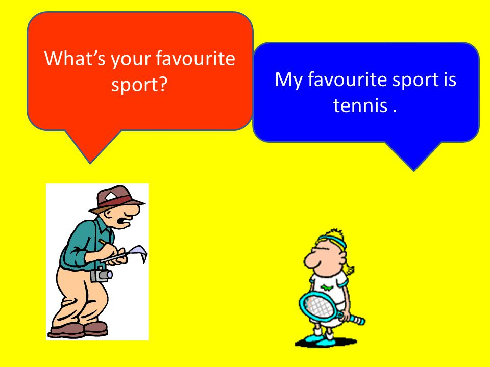 What's your favourite sport My favourite sport is tennis .