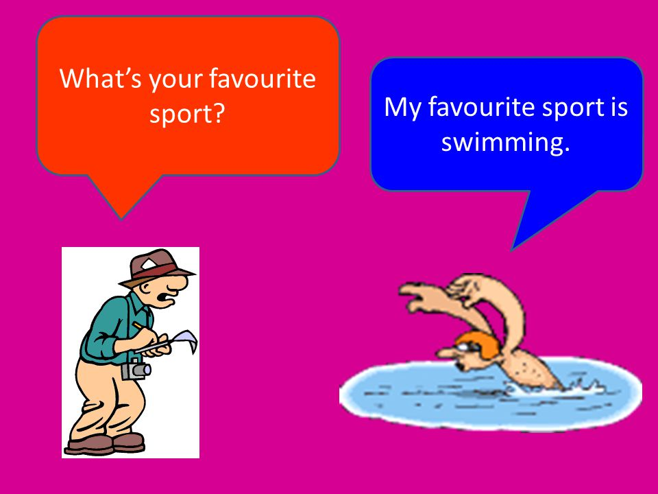 What's your favourite sport My favourite sport is swimming.