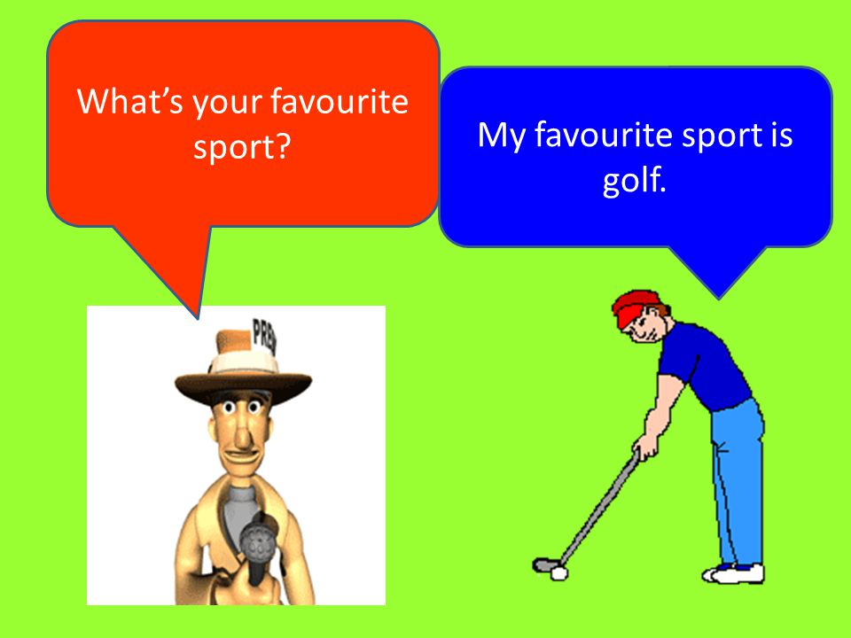 What's your favourite sport My favourite sport is golf.