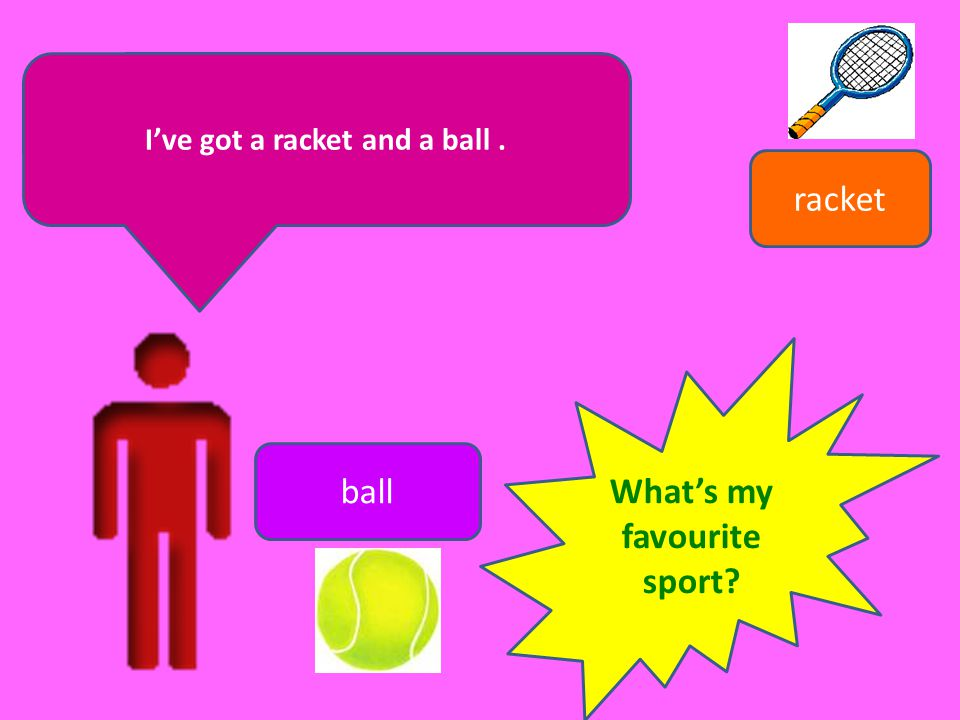 I've got a racket and a ball . What's my favourite sport