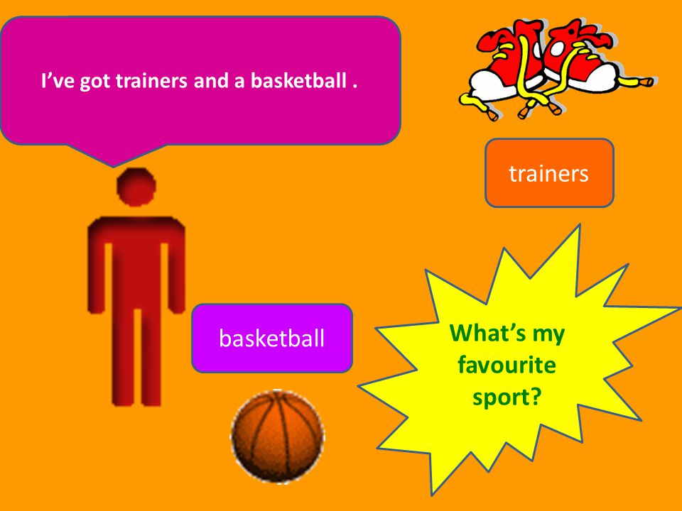 I've got trainers and a basketball . What's my favourite sport