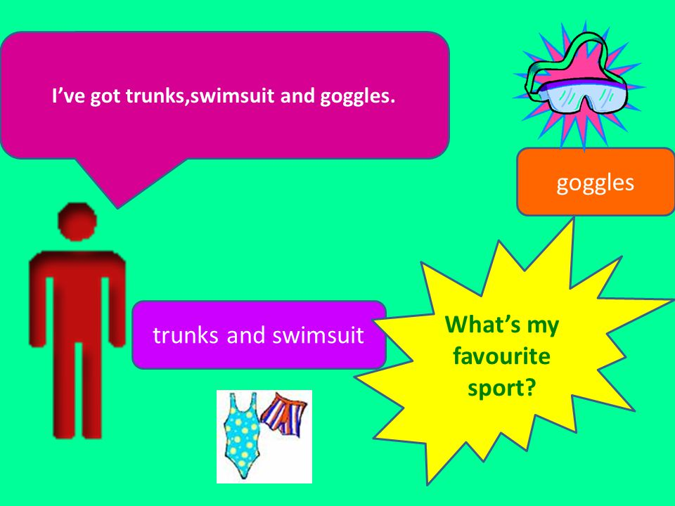 I've got trunks,swimsuit and goggles. What's my favourite sport
