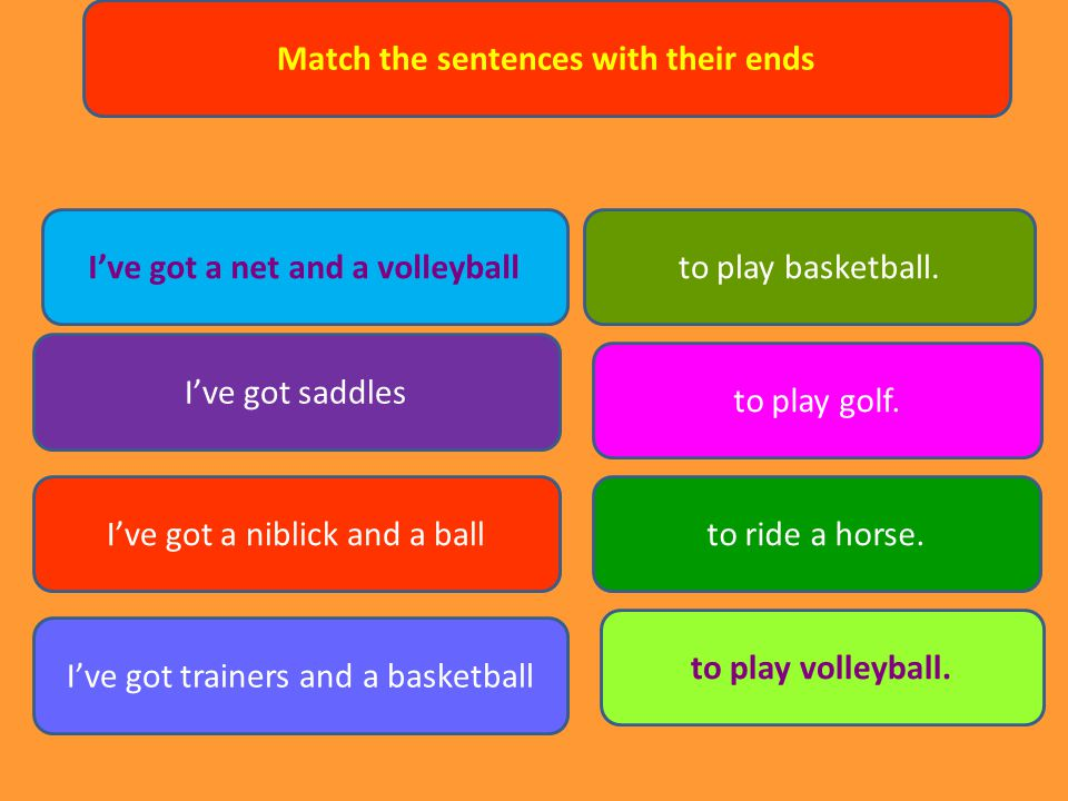 Match the sentences with their ends I've got a net and a volleyball