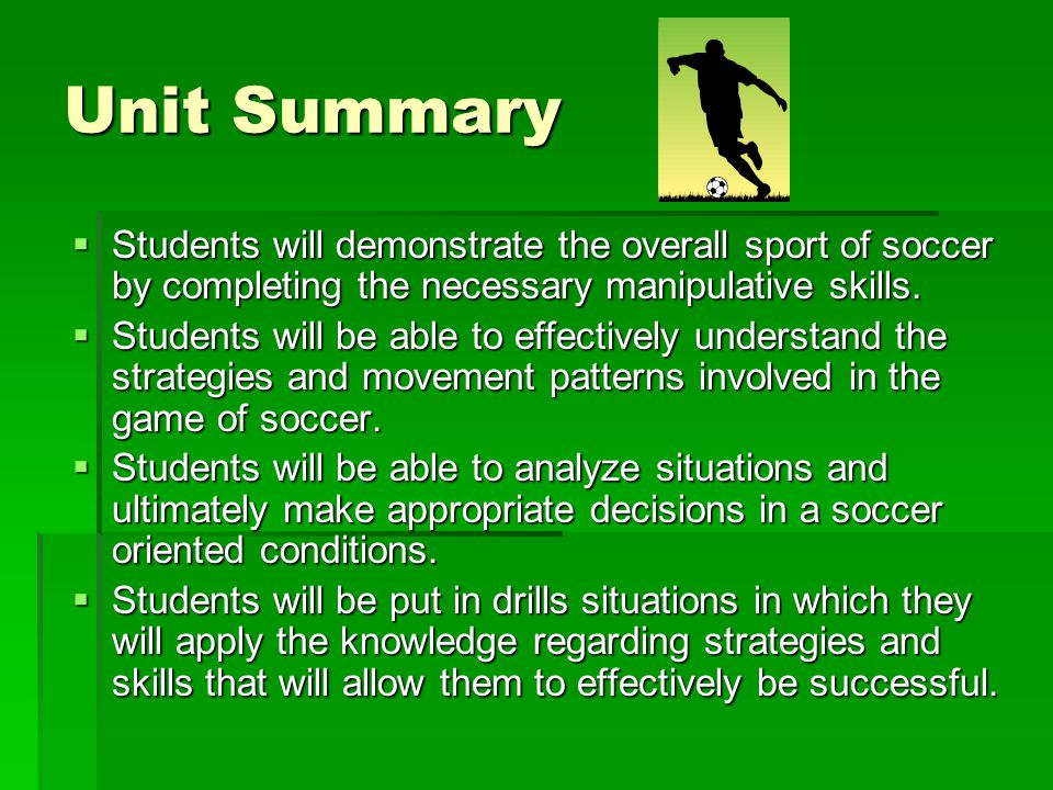 Unit Summary Students will demonstrate the overall sport of soccer by completing the necessary manipulative skills.