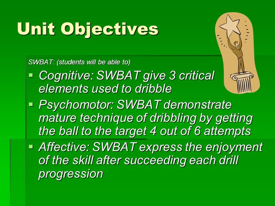 Unit Objectives SWBAT: (students will be able to) Cognitive: SWBAT give 3 critical elements used to dribble.