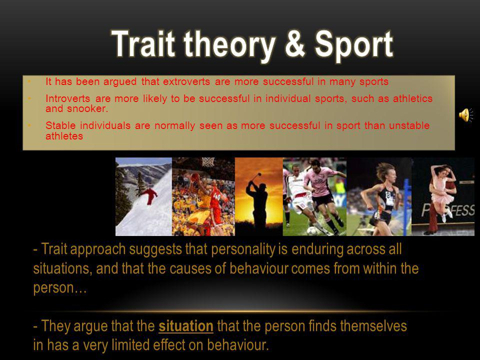 Trait theory & Sport It has been argued that extroverts are more successful in many sports.