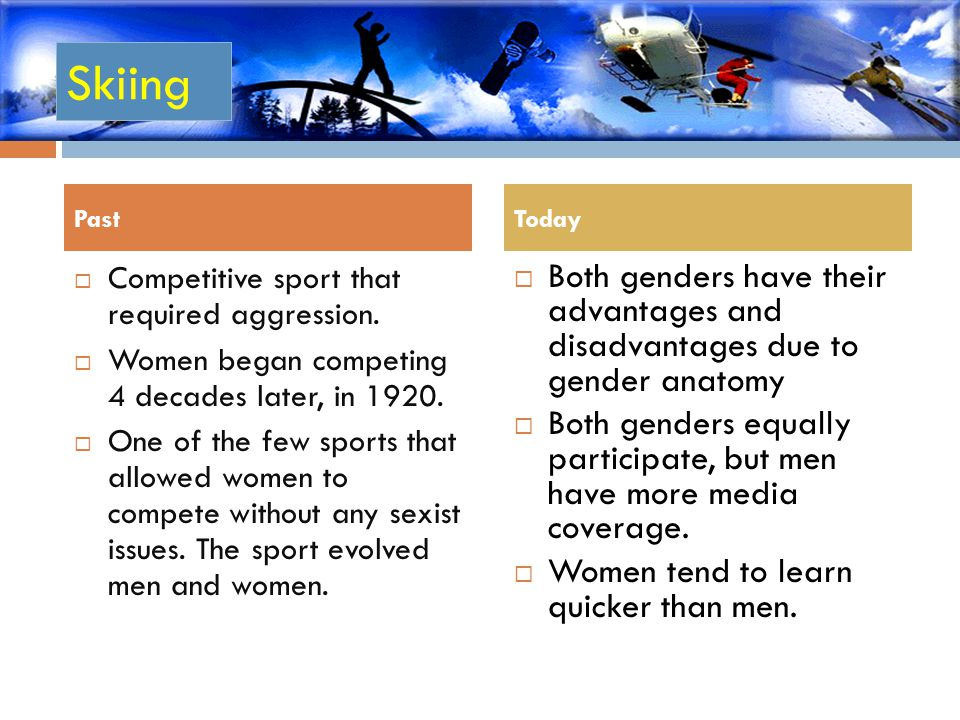 Skiing Past. Today. Competitive sport that required aggression. Women began competing 4 decades later, in 1920.