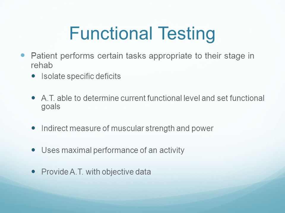 Functional Testing Patient performs certain tasks appropriate to their stage in rehab. Isolate specific deficits.