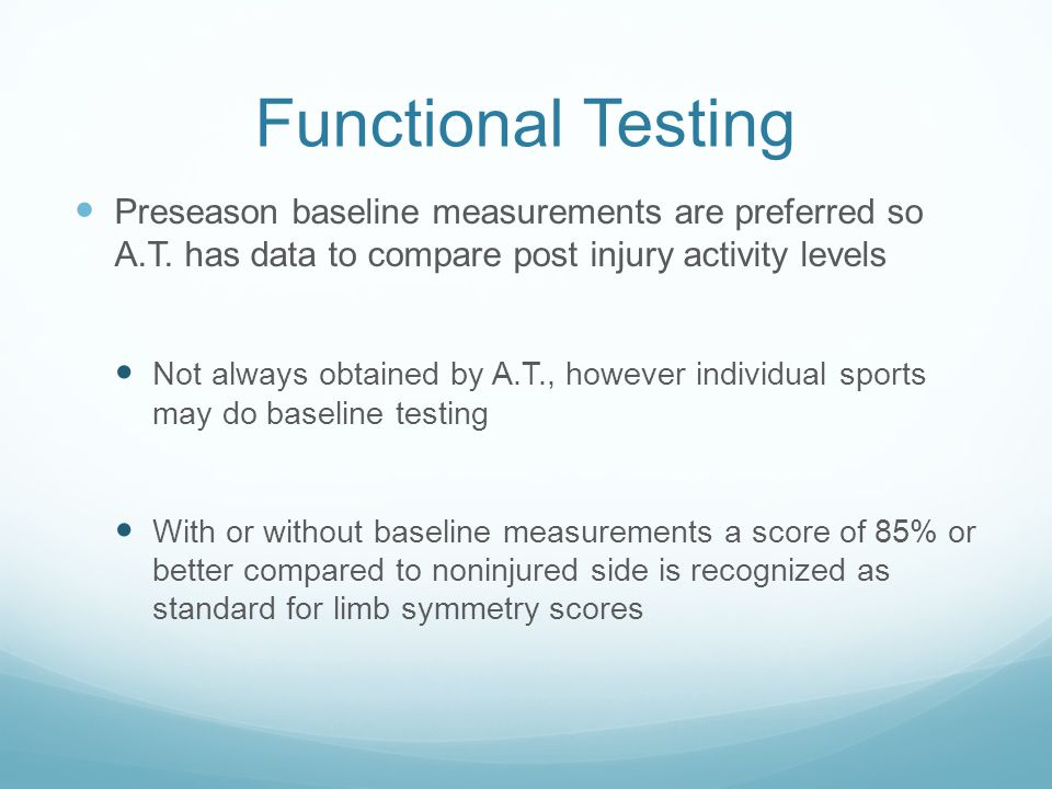 Functional Testing Preseason baseline measurements are preferred so A.T. has data to compare post injury activity levels.