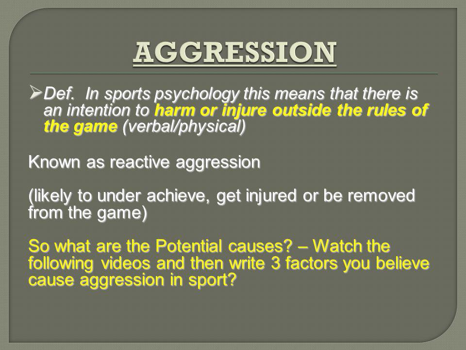 AGGRESSION Def. In sports psychology this means that there is an intention to harm or injure outside the rules of the game (verbal/physical)
