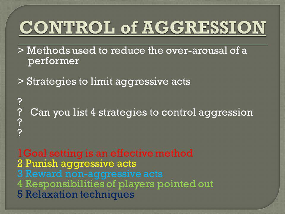CONTROL of AGGRESSION > Methods used to reduce the over-arousal of a. performer. > Strategies to limit aggressive acts.