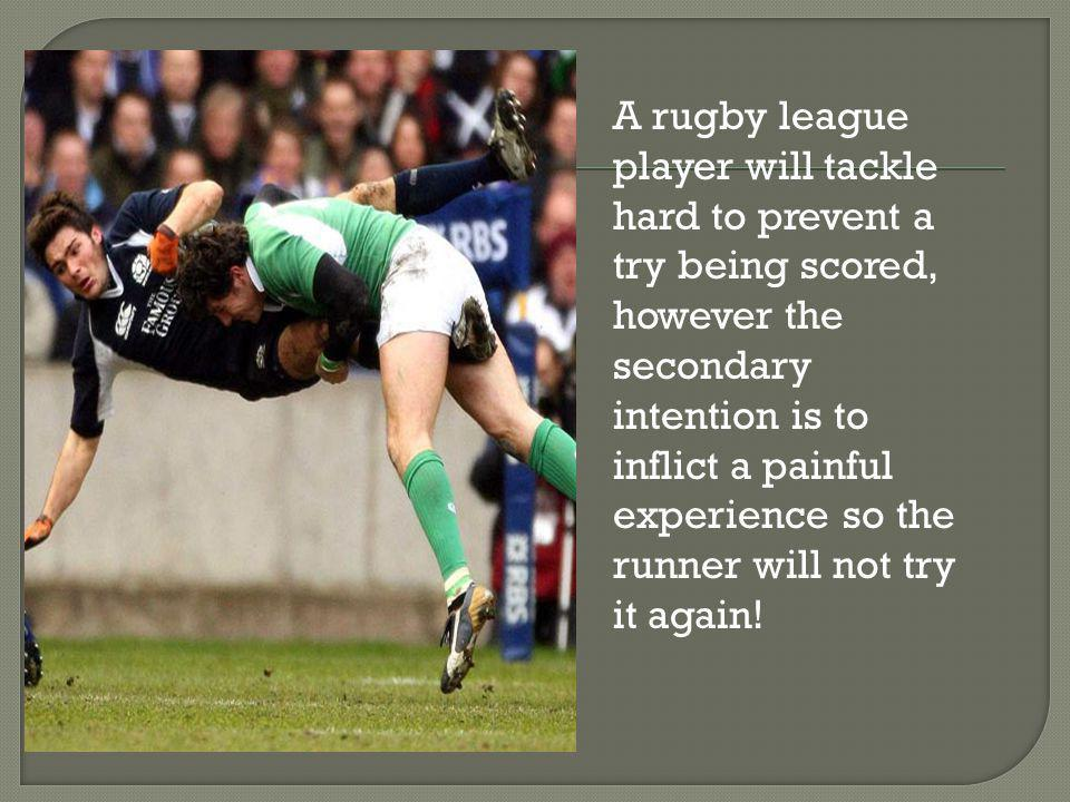 A rugby league player will tackle hard to prevent a try being scored, however the secondary intention is to inflict a painful experience so the runner will not try it again!