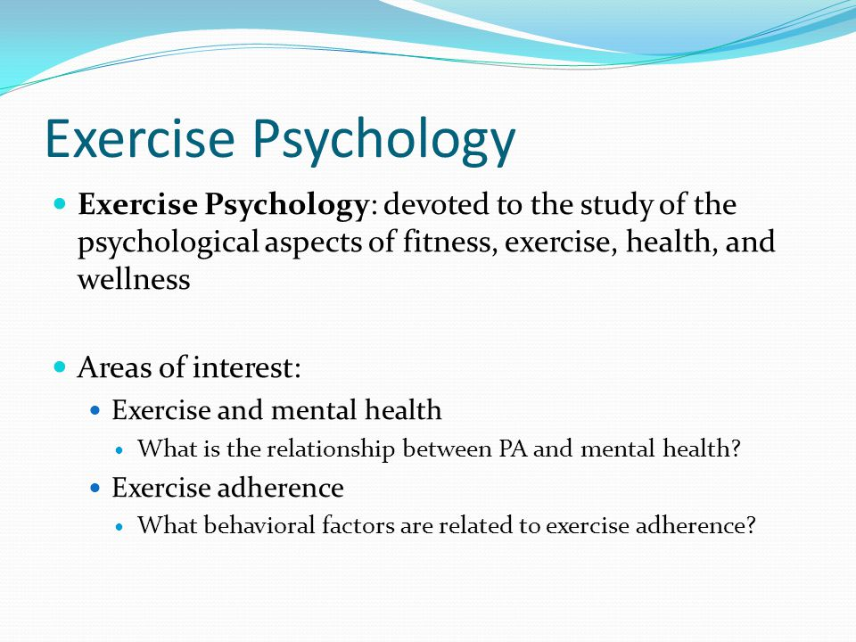 Exercise Psychology Exercise Psychology: devoted to the study of the psychological aspects of fitness, exercise, health, and wellness.