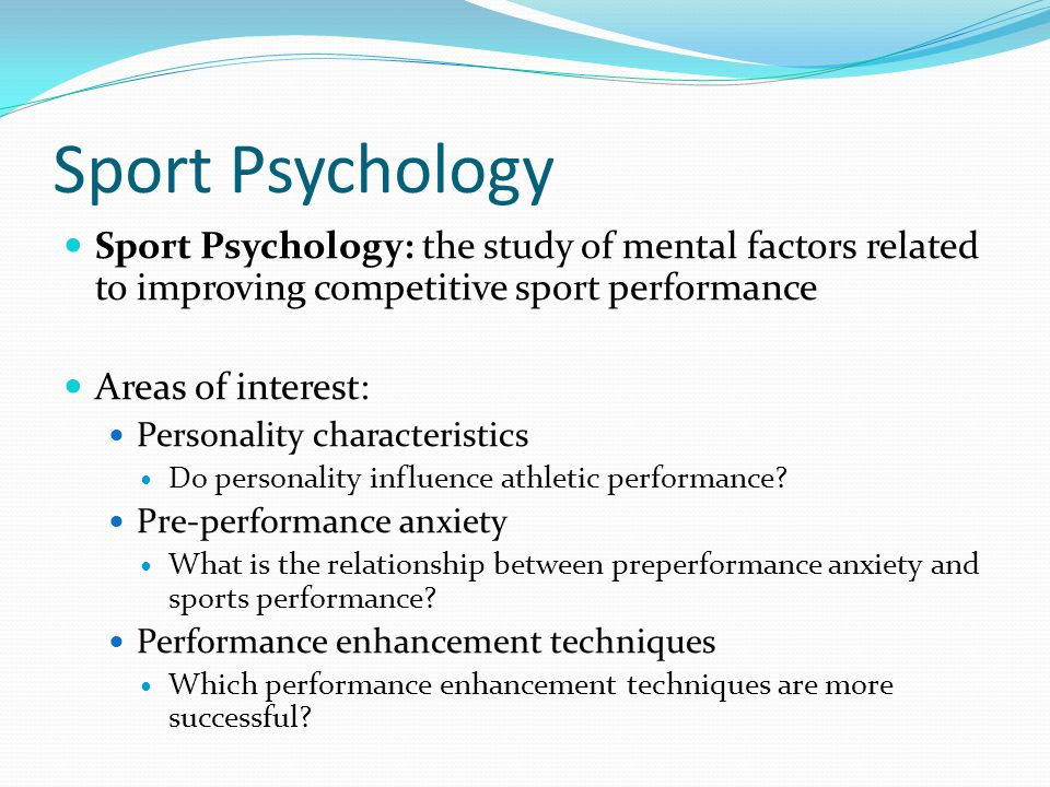 Sport Psychology Sport Psychology: the study of mental factors related to improving competitive sport performance.