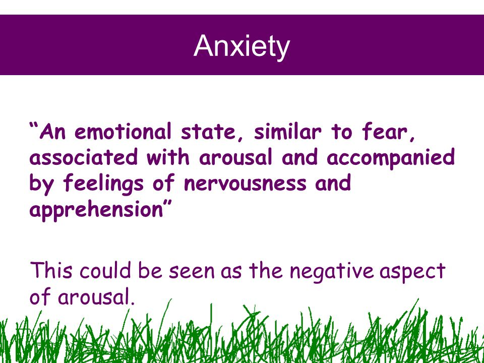Anxiety An emotional state, similar to fear, associated with arousal and accompanied by feelings of nervousness and apprehension