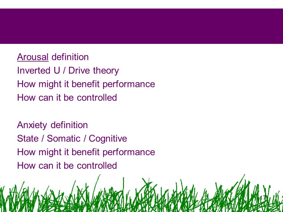 Arousal definition Inverted U / Drive theory How might it benefit performance How can it be controlled Anxiety definition State / Somatic / Cognitive