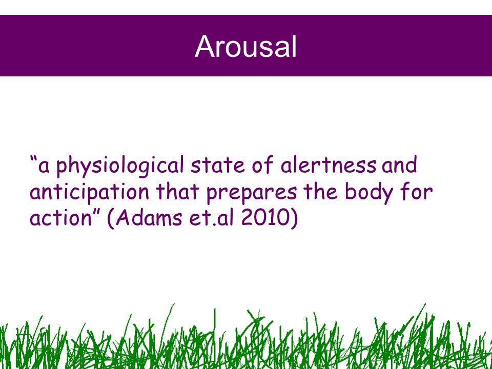 Arousal a physiological state of alertness and anticipation that prepares the body for action (Adams et.al 2010)