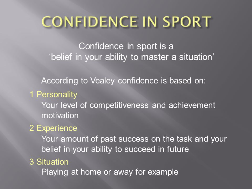 CONFIDENCE IN SPORT Confidence in sport is a 'belief in your ability to master a situation' According to Vealey confidence is based on: