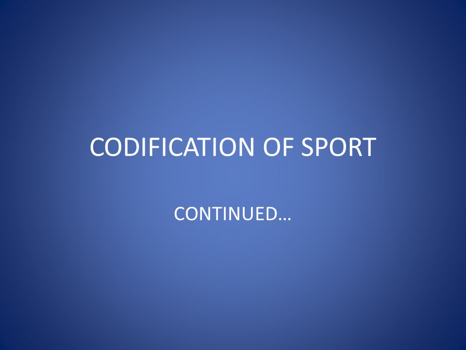 CODIFICATION OF SPORT CONTINUED…