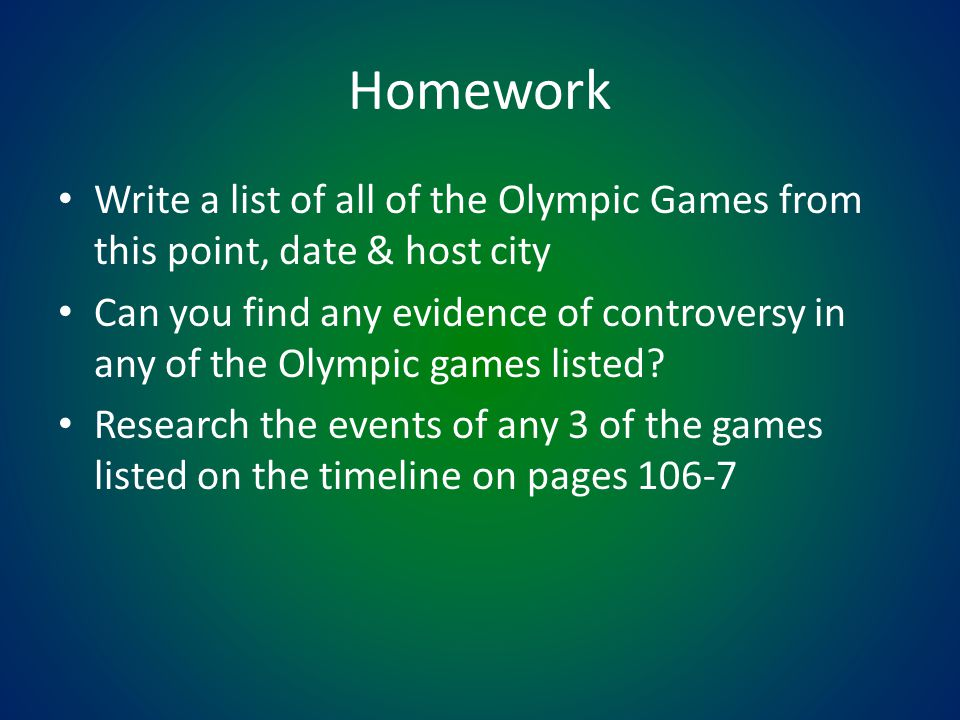 Homework Write a list of all of the Olympic Games from this point, date & host city.