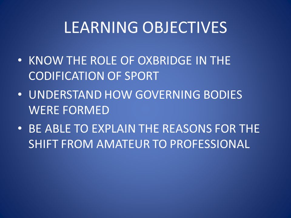 LEARNING OBJECTIVES KNOW THE ROLE OF OXBRIDGE IN THE CODIFICATION OF SPORT. UNDERSTAND HOW GOVERNING BODIES WERE FORMED.