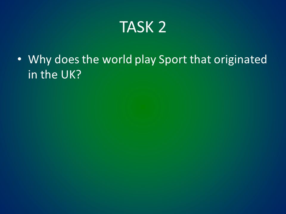 TASK 2 Why does the world play Sport that originated in the UK
