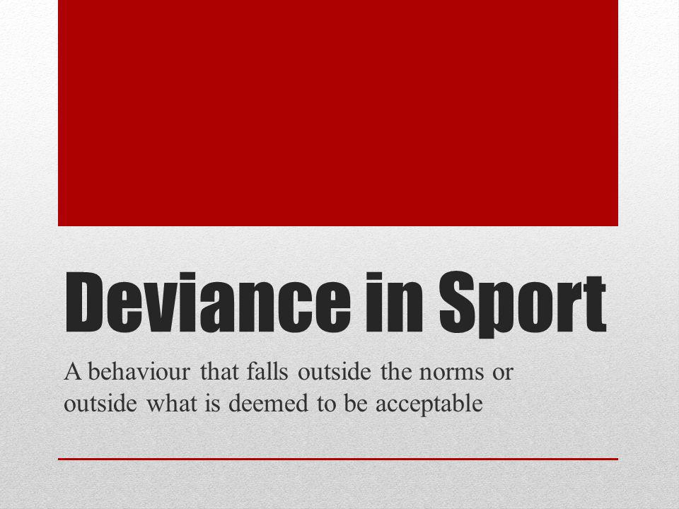 Deviance in Sport A behaviour that falls outside the norms or outside what is deemed to be acceptable.