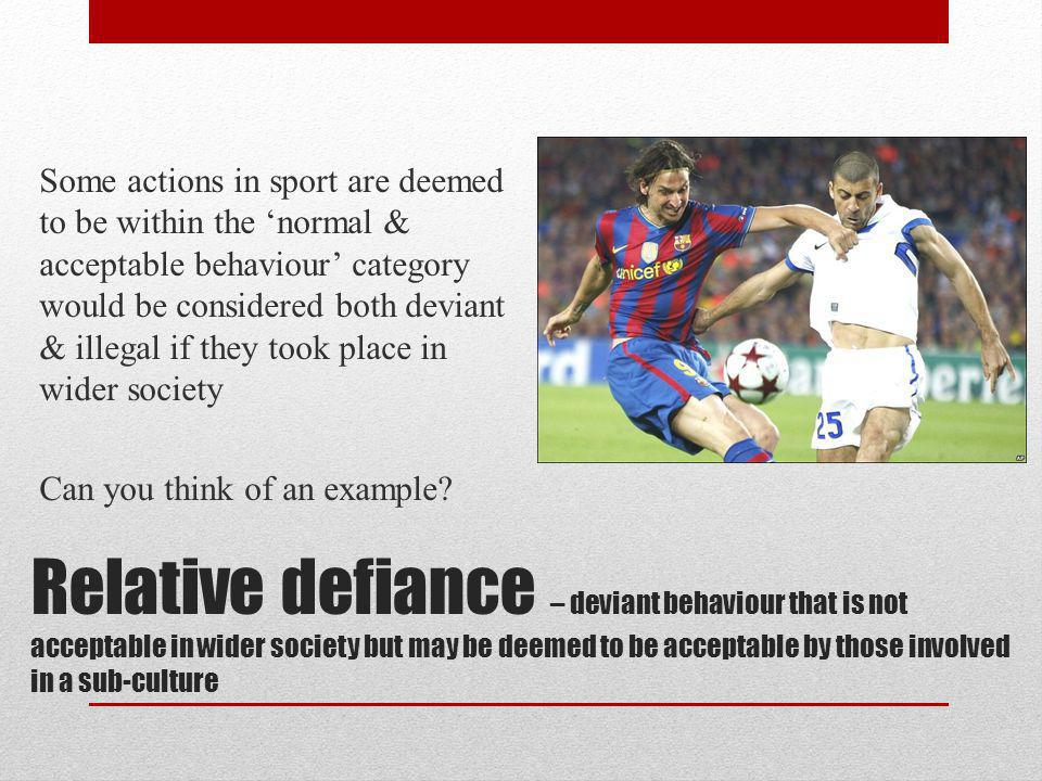 Some actions in sport are deemed to be within the 'normal & acceptable behaviour' category would be considered both deviant & illegal if they took place in wider society