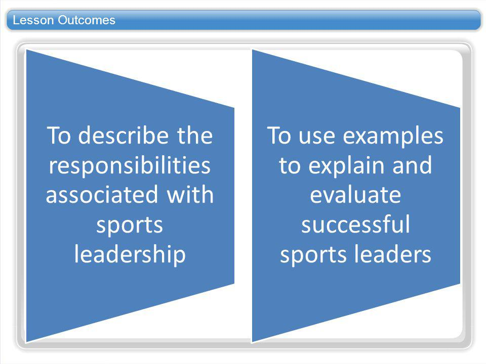Lesson Outcomes To describe the responsibilities associated with sports leadership.