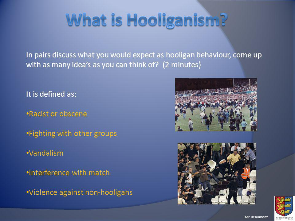 What is Hooliganism In pairs discuss what you would expect as hooligan behaviour, come up with as many idea's as you can think of (2 minutes)