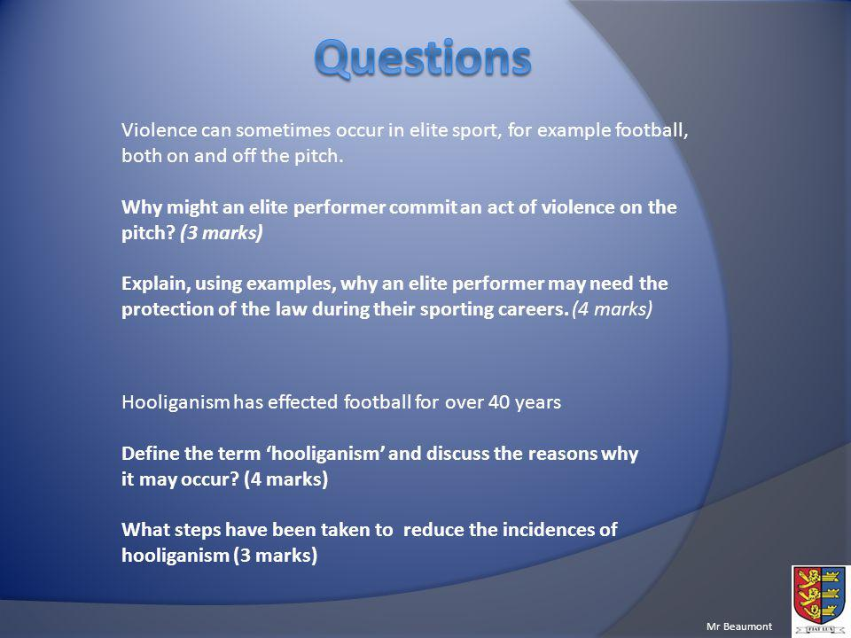 Questions Violence can sometimes occur in elite sport, for example football, both on and off the pitch.