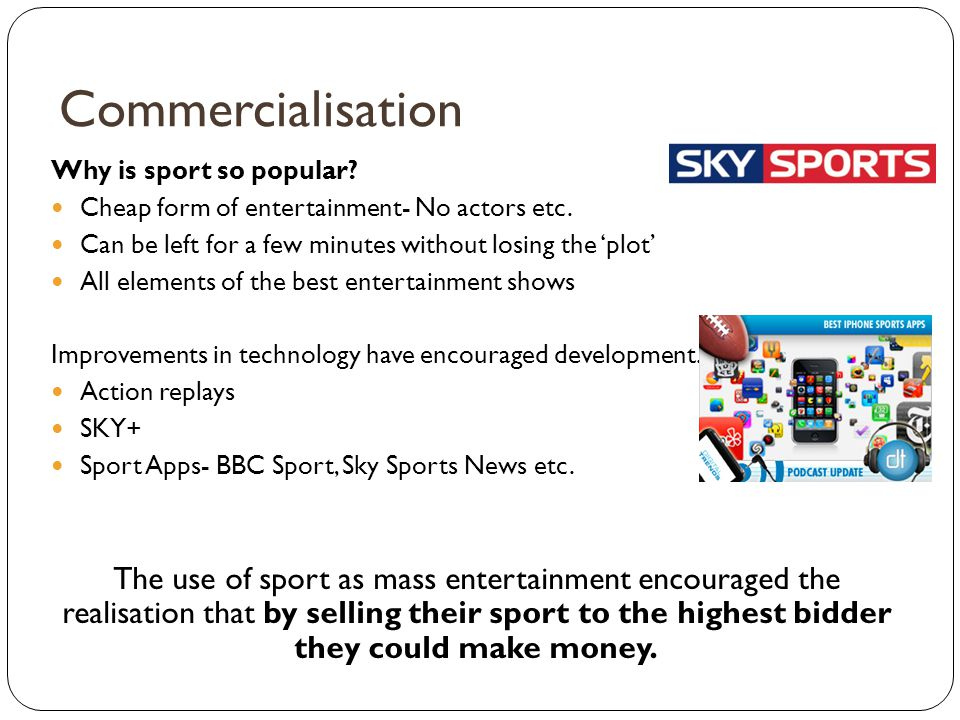Commercialisation Why is sport so popular Cheap form of entertainment- No actors etc. Can be left for a few minutes without losing the 'plot'